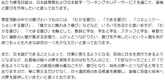 私たち櫻花日語は、日本語教育および日本留学・ワーキングホリデーサービスを通じて、皆様と喜びを共有したいと思っております。教室活動の中での喜びというものには、「わかる喜び」、「できる喜び」、「コミュニケーションする喜び」、「異文化に触れ合う喜び」などなど、いろいろあるかと思いますが、「わかる喜び」、「できる喜び」を軸として、教師と学生、学生と学生、スタッフと学生、単数でなく複数の人間が集まる空間で、人が人とつながりたい、喜びを共有したいという人間本来が持つもっとも大きな欲求の一つをかなえたいと思っております。また、日本語ができることによって、仕事に使えるようになる、自由に日本を旅行できるようになるなど、お客様の個々の夢を実現するのはもちろんのこと、「できなかったこと」が「できるようになる」、この実感の積み重ねこそが、喜びとなり、将来の夢へとつながると考えておりますので、単に教えるだけでなく、日々達成感のある授業を展開し、皆様に自信と将来への夢を提供していきたいと思っております。