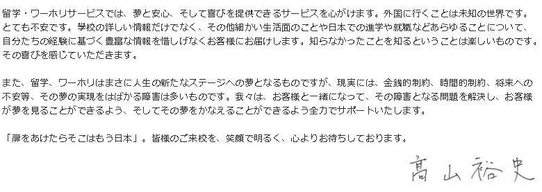 留学・ワーホリサービスでは、夢と安心、そして喜びを提供できるサービスを心がけます。外国に行くことは未知の世界です。とても不安です。學校の詳しい情報だけでなく、その他細かい生活面のことや日本での進学や就職などあらゆることについて、自分たちの経験に基づく豊富な情報を惜しげなくお客様にお届けします。知らなかったことを知るということは楽しいものです。その喜びを感じていただきます。また、留学、ワーホリはまさに人生の新たなステージへの夢となるものですが、現実には、金銭的制約、時間的制約、将来への不安等、その夢の実現をはばかる障害は多いものです。我々は、お客様と一緒になって、その障害となる問題を解決し、お客様が夢を見ることができるよう、そしてその夢をかなえることができるよう全力でサポートいたします。「扉をあけたらそこはもう日本」。皆様のご来校を、笑顔で明るく、心よりお待ちしております。